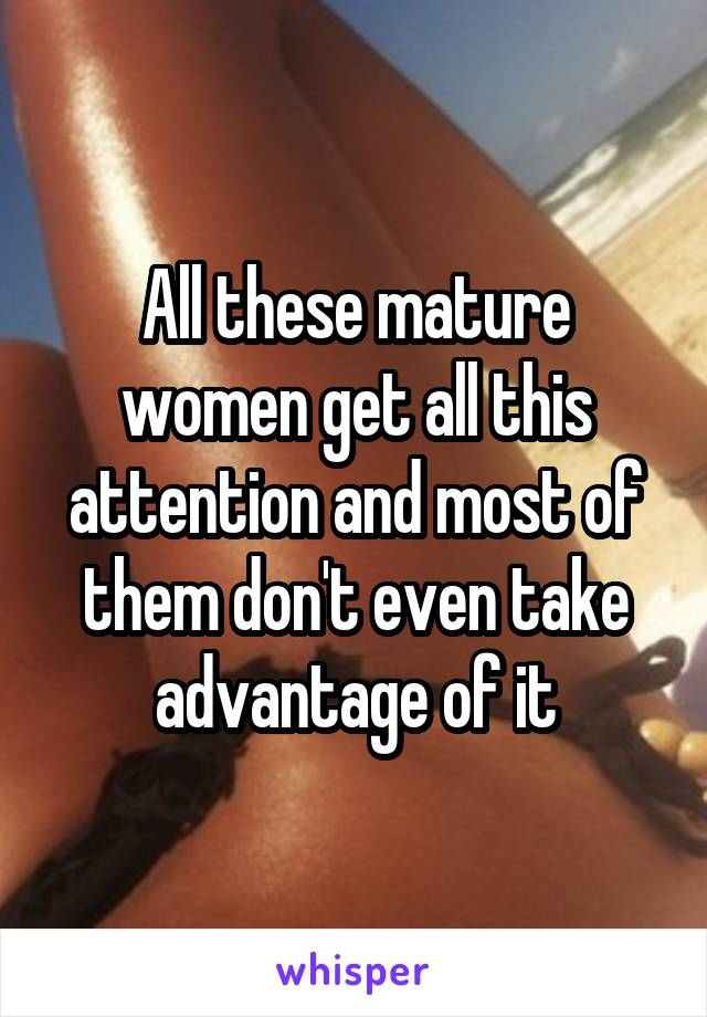 All these mature women get all this attention and most of them don't even take advantage of it