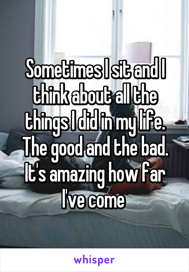 Sometimes I sit and I think about all the things I did in my life. The good and the bad. It's amazing how far I've come