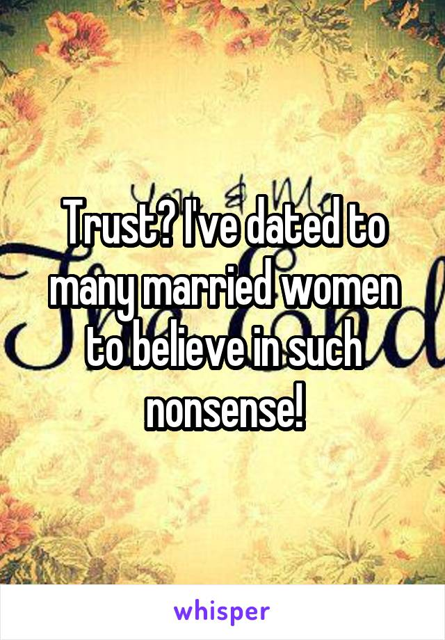 Trust? I've dated to many married women to believe in such nonsense!