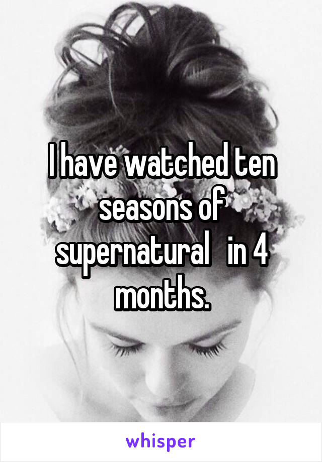 I have watched ten seasons of supernatural   in 4 months.