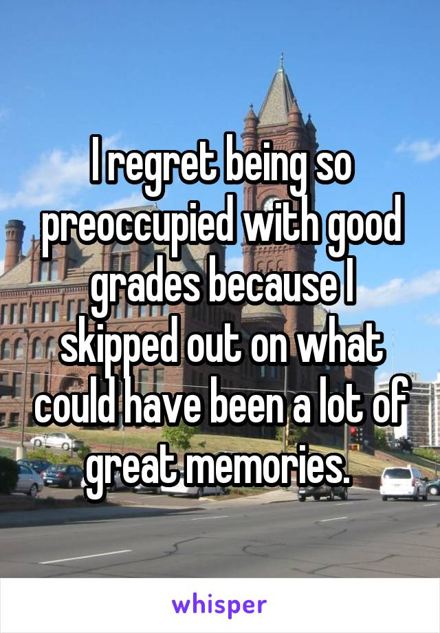 I regret being so preoccupied with good grades because I skipped out on what could have been a lot of great memories.