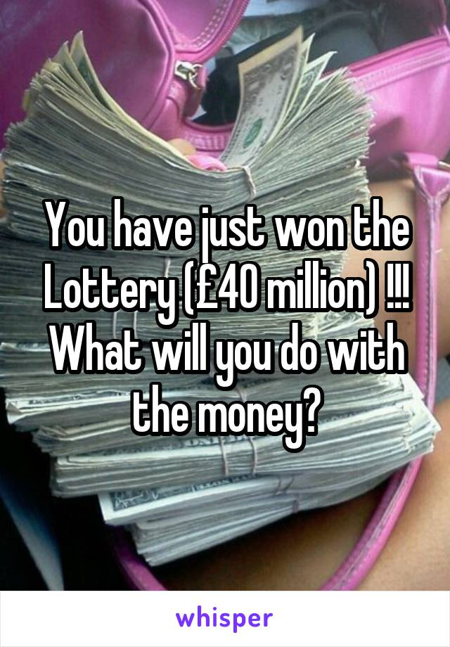 You have just won the Lottery (£40 million) !!! What will you do with the money?