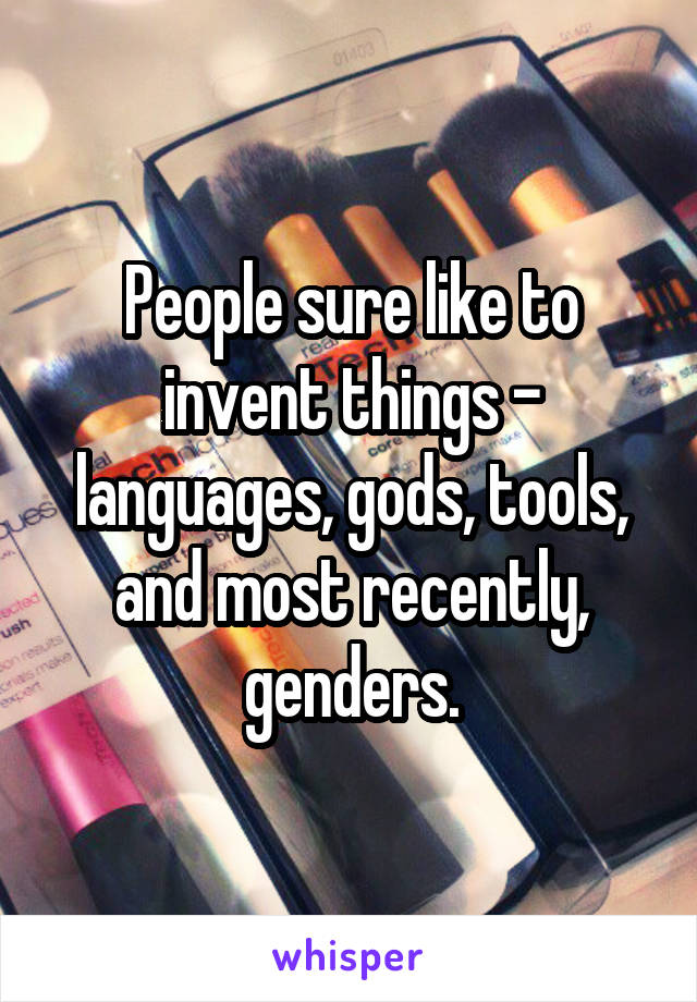 People sure like to invent things - languages, gods, tools, and most recently, genders.