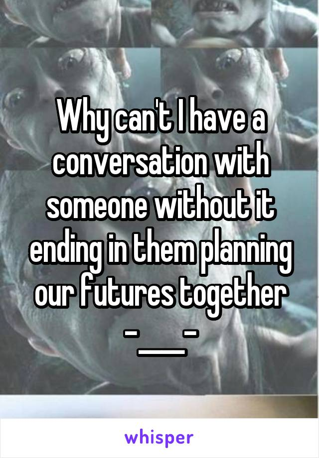 Why can't I have a conversation with someone without it ending in them planning our futures together -____-