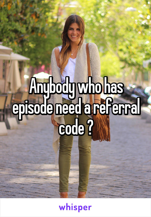 Anybody who has episode need a referral code ?