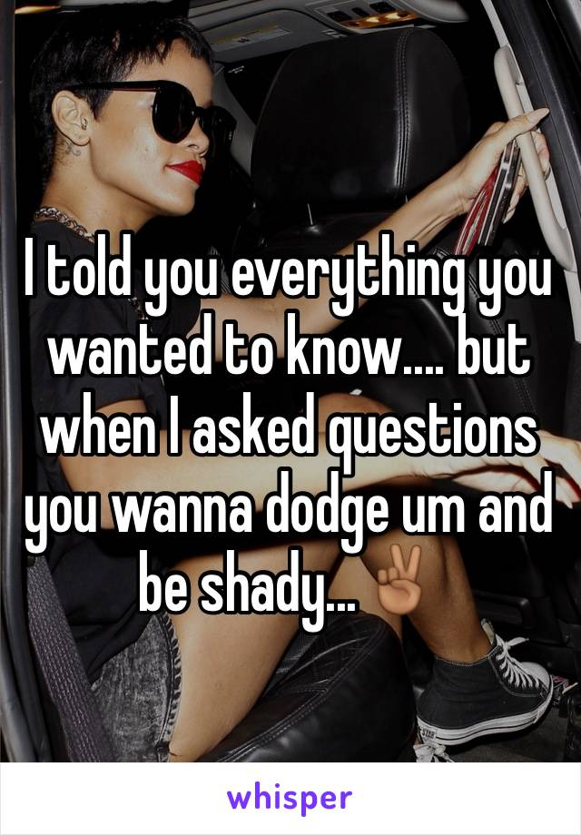 I told you everything you wanted to know.... but when I asked questions you wanna dodge um and be shady...✌🏾