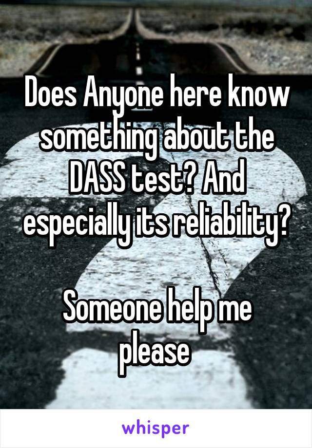 Does Anyone here know something about the DASS test? And especially its reliability?  Someone help me please