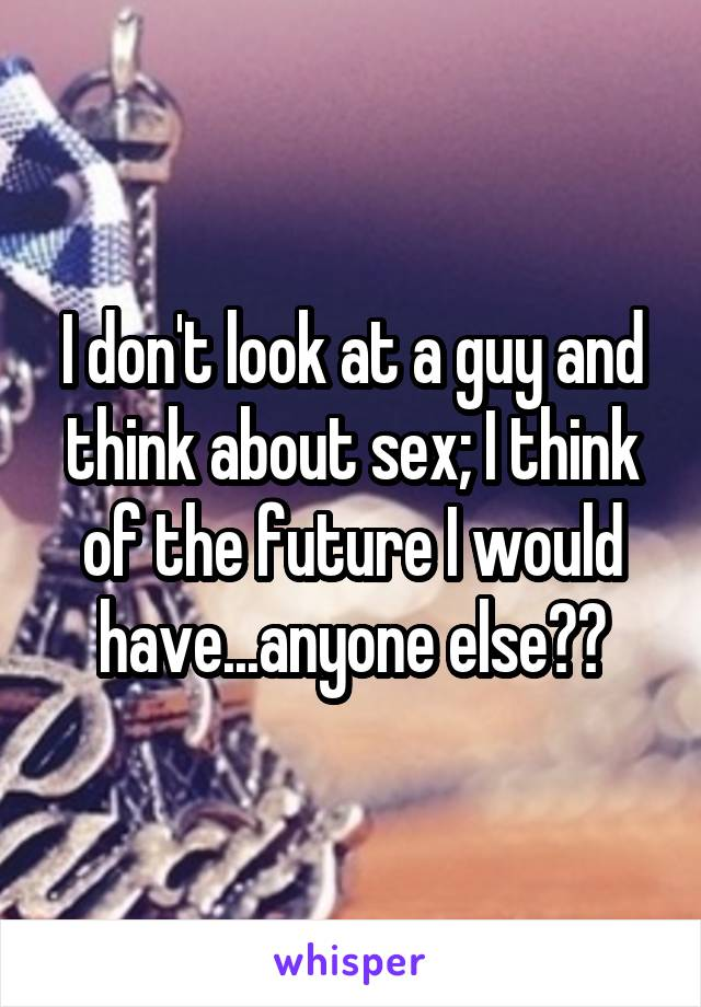 I don't look at a guy and think about sex; I think of the future I would have...anyone else??