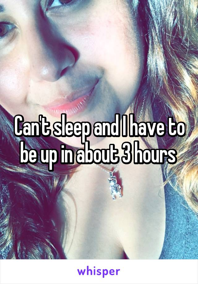 Can't sleep and I have to be up in about 3 hours