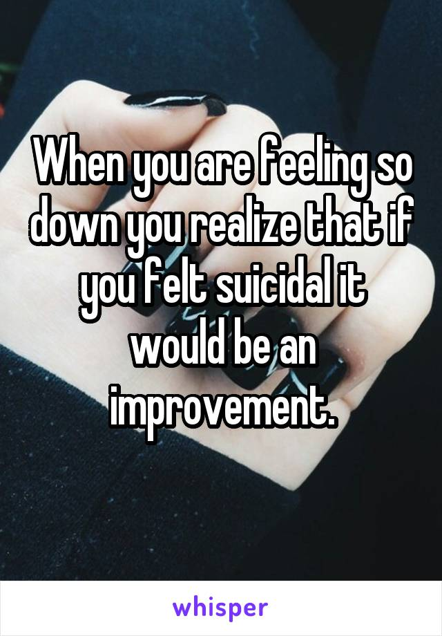 When you are feeling so down you realize that if you felt suicidal it would be an improvement.