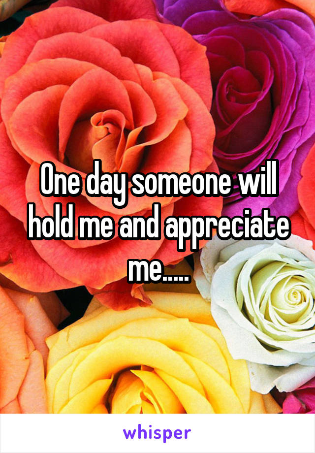 One day someone will hold me and appreciate me.....