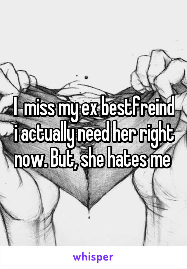 I  miss my ex bestfreind i actually need her right now. But, she hates me