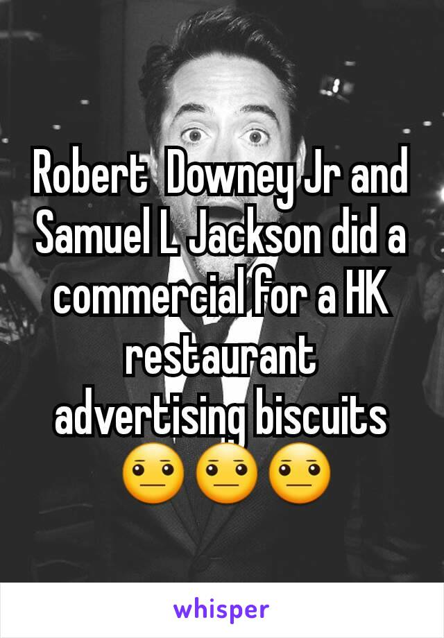 Robert  Downey Jr and Samuel L Jackson did a commercial for a HK restaurant advertising biscuits  😐😐😐