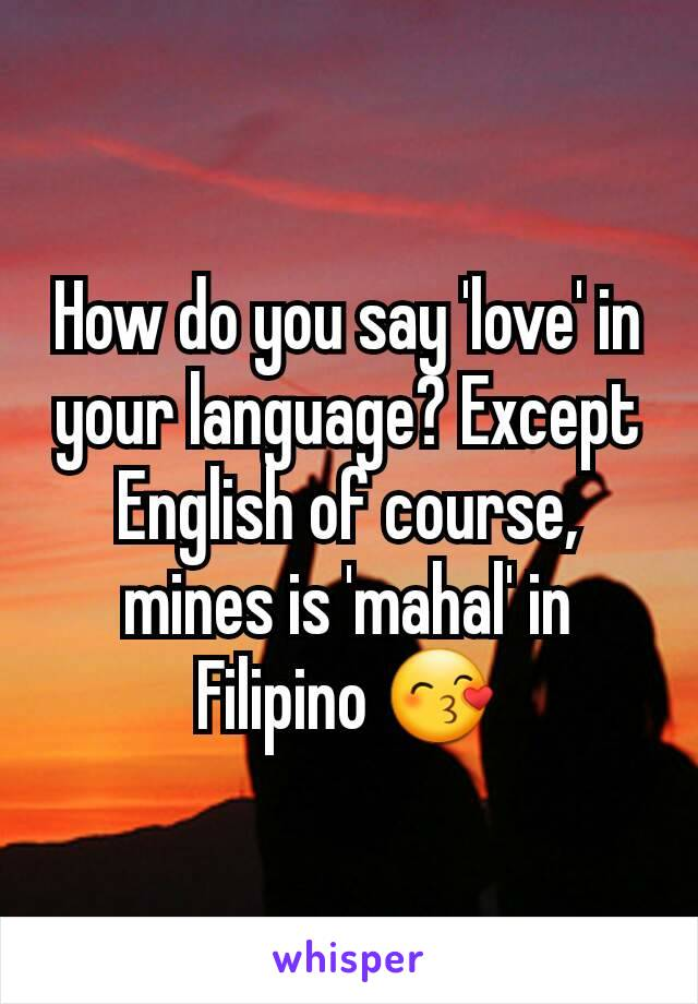 How do you say 'love' in your language? Except English of course, mines is 'mahal' in Filipino 😙