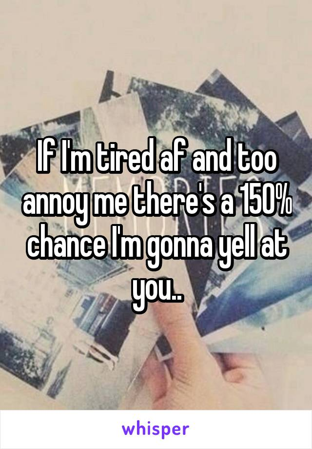 If I'm tired af and too annoy me there's a 150% chance I'm gonna yell at you..