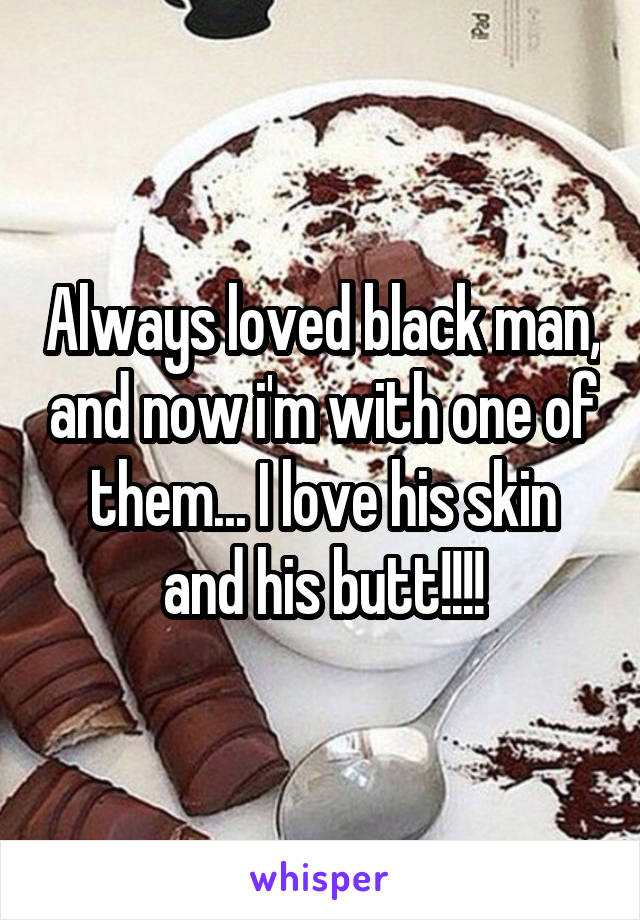 Always loved black man, and now i'm with one of them... I love his skin and his butt!!!!