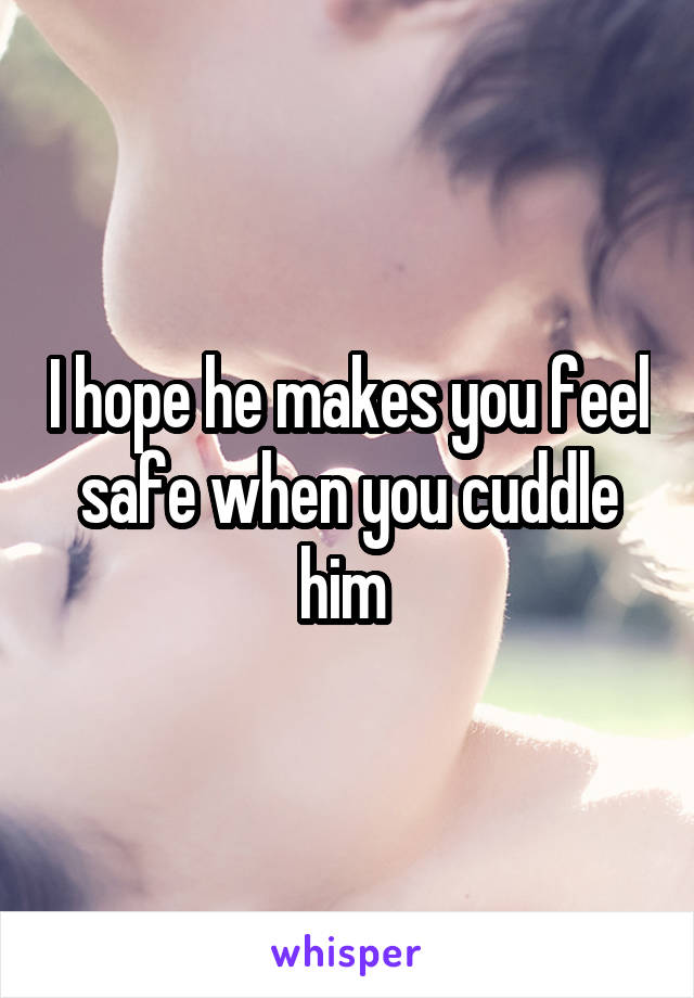 I hope he makes you feel safe when you cuddle him
