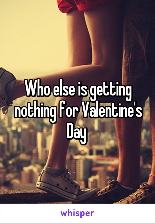 Who else is getting nothing for Valentine's Day