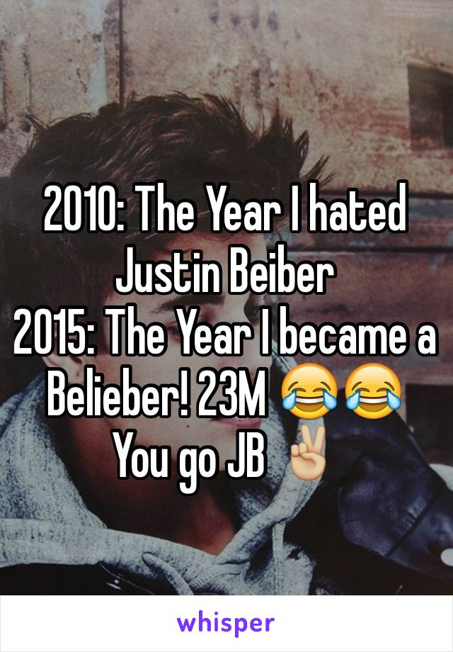 2010: The Year I hated Justin Beiber 2015: The Year I became a Belieber! 23M 😂😂 You go JB ✌🏼️