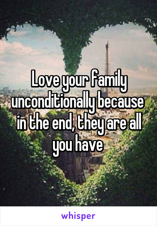 Love your family unconditionally because  in the end, they are all you have