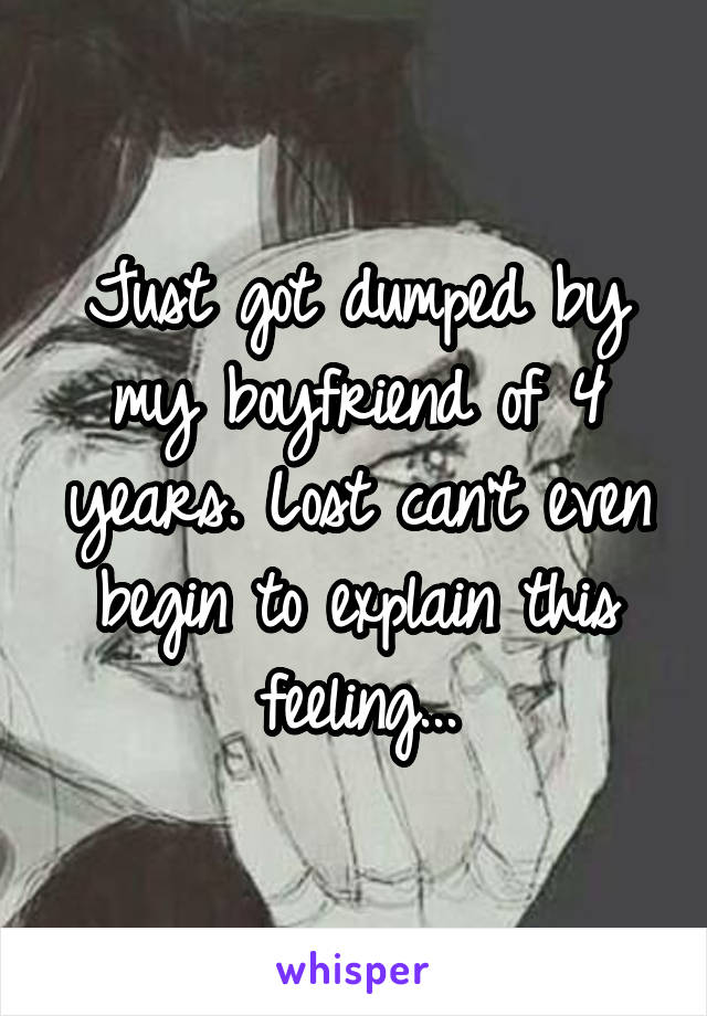 Just got dumped by my boyfriend of 4 years. Lost can't even begin to explain this feeling...