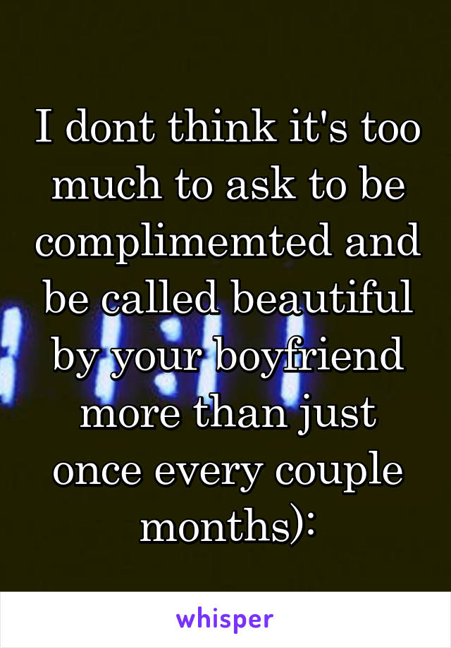 I dont think it's too much to ask to be complimemted and be called beautiful by your boyfriend more than just once every couple months):