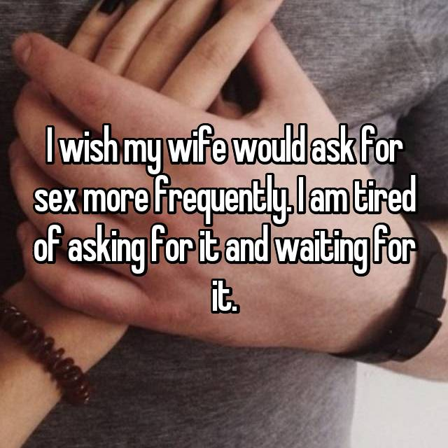 I wish my wife would ask for sex more frequently. I am tired of asking for it and waiting for it.