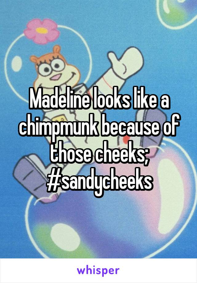 Madeline looks like a chimpmunk because of those cheeks; #sandycheeks