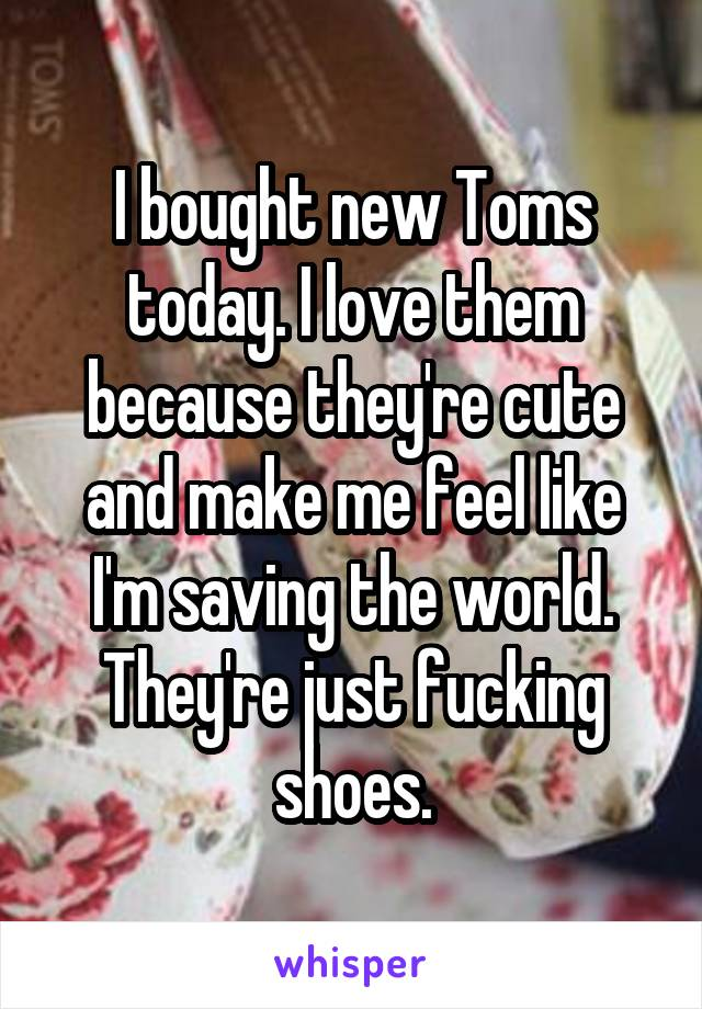 I bought new Toms today. I love them because they're cute and make me feel like I'm saving the world. They're just fucking shoes.