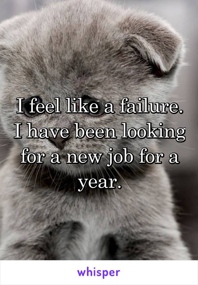 I feel like a failure. I have been looking for a new job for a year.