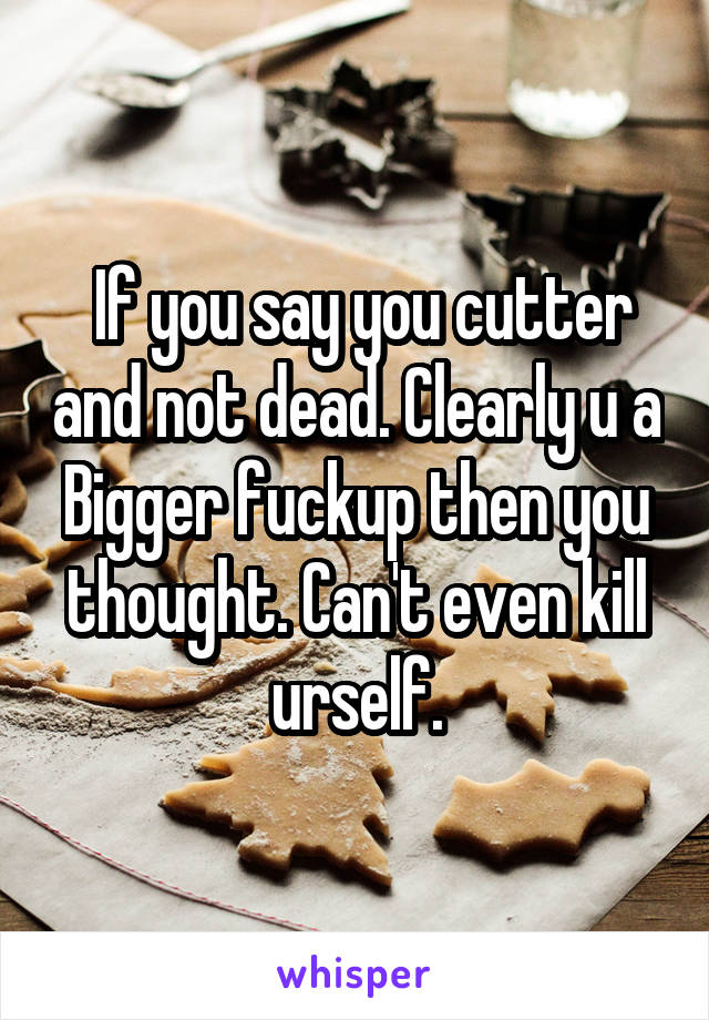 If you say you cutter and not dead. Clearly u a Bigger fuckup then you thought. Can't even kill urself.