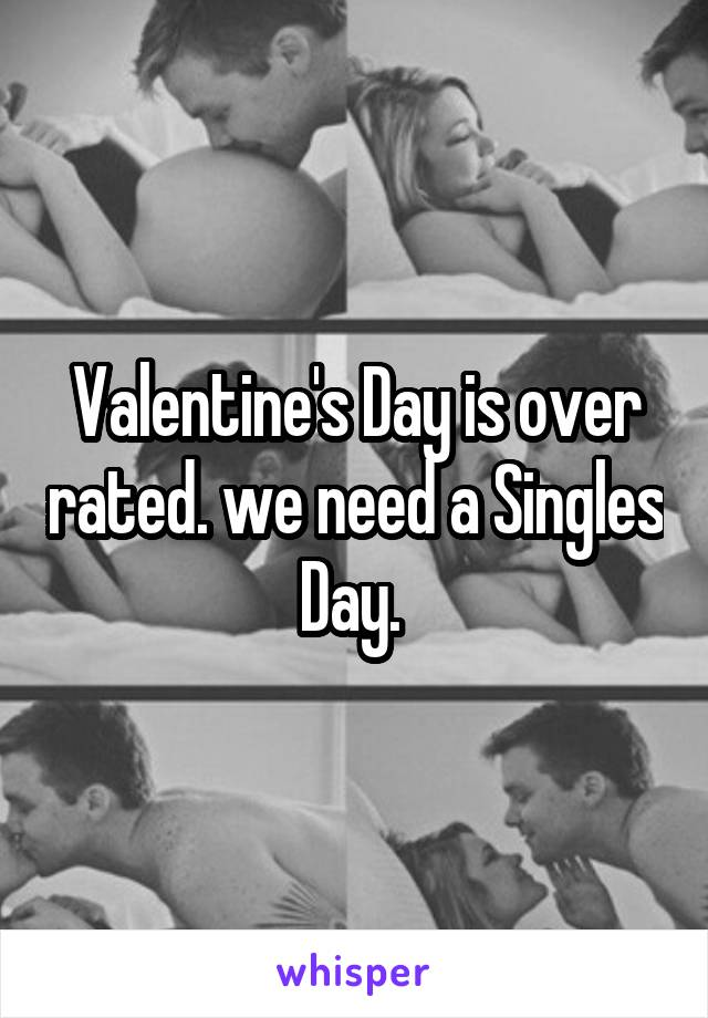 Valentine's Day is over rated. we need a Singles Day.