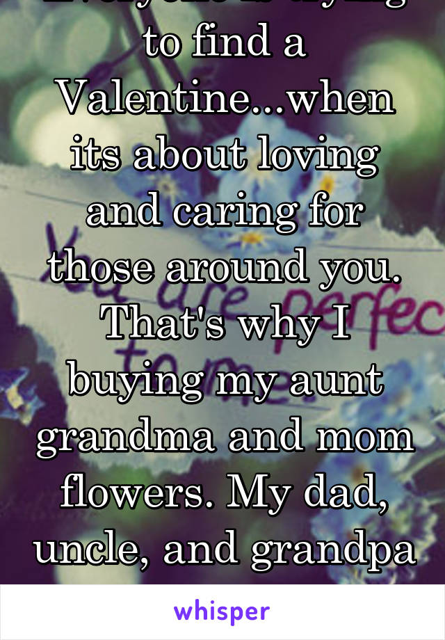 Everyone is trying to find a Valentine...when its about loving and caring for those around you. That's why I buying my aunt grandma and mom flowers. My dad, uncle, and grandpa get video games & tools!