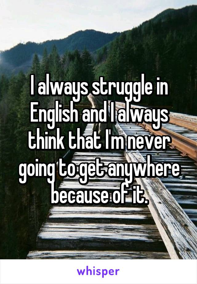 I always struggle in English and I always think that I'm never going to get anywhere because of it.