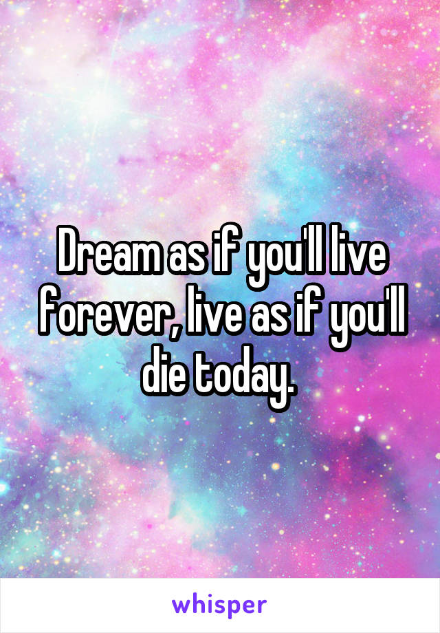 Dream as if you'll live forever, live as if you'll die today.