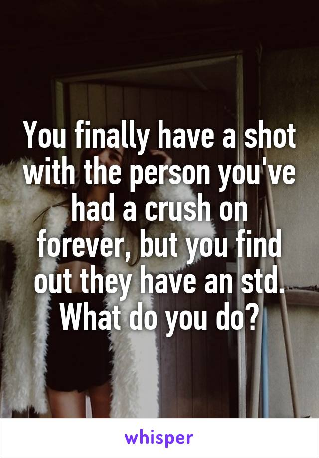 You finally have a shot with the person you've had a crush on forever, but you find out they have an std. What do you do?