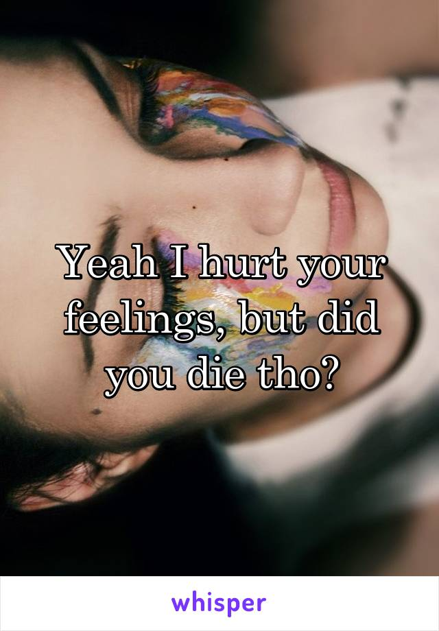 Yeah I hurt your feelings, but did you die tho?