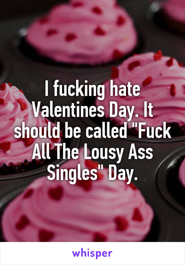 "I fucking hate Valentines Day. It should be called ""Fuck All The Lousy Ass Singles"" Day."