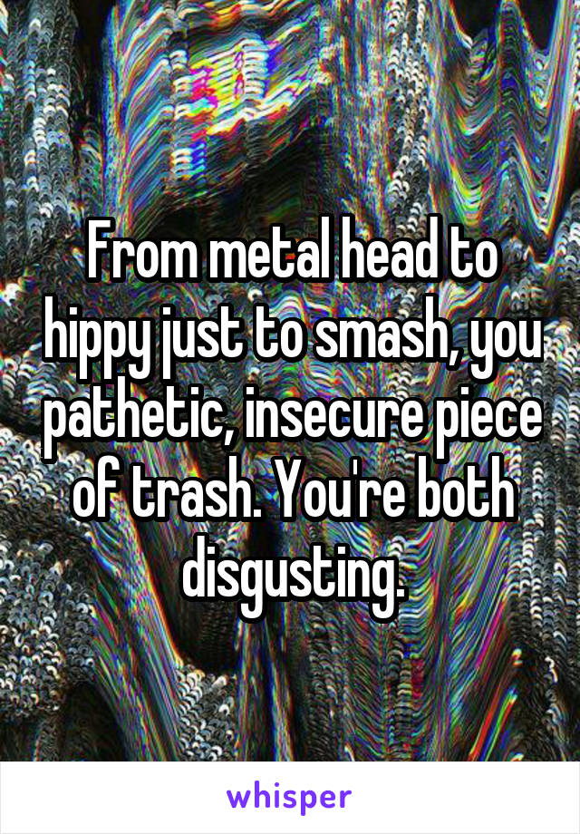 From metal head to hippy just to smash, you pathetic, insecure piece of trash. You're both disgusting.