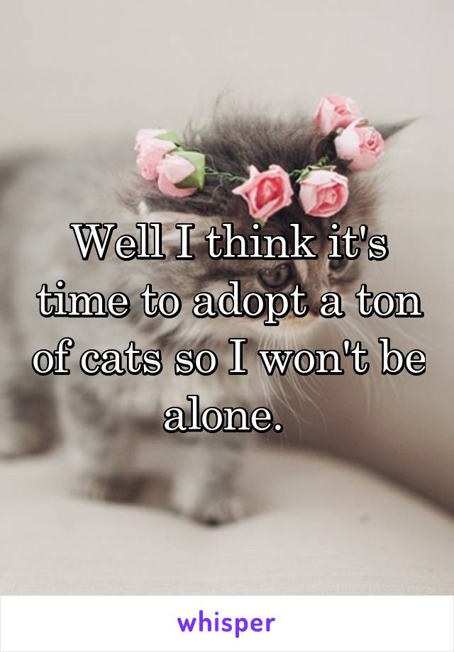 Well I think it's time to adopt a ton of cats so I won't be alone.