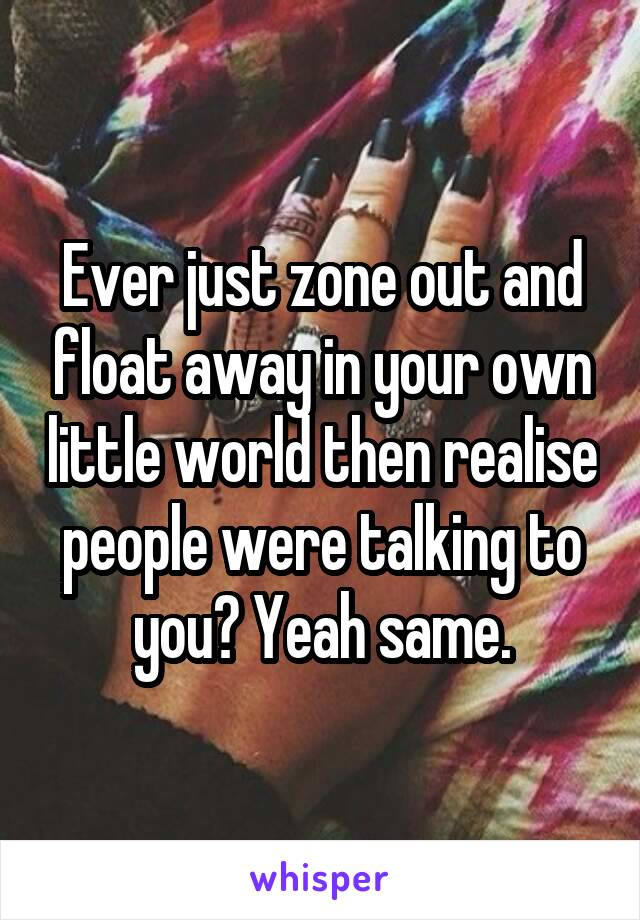 Ever just zone out and float away in your own little world then realise people were talking to you? Yeah same.