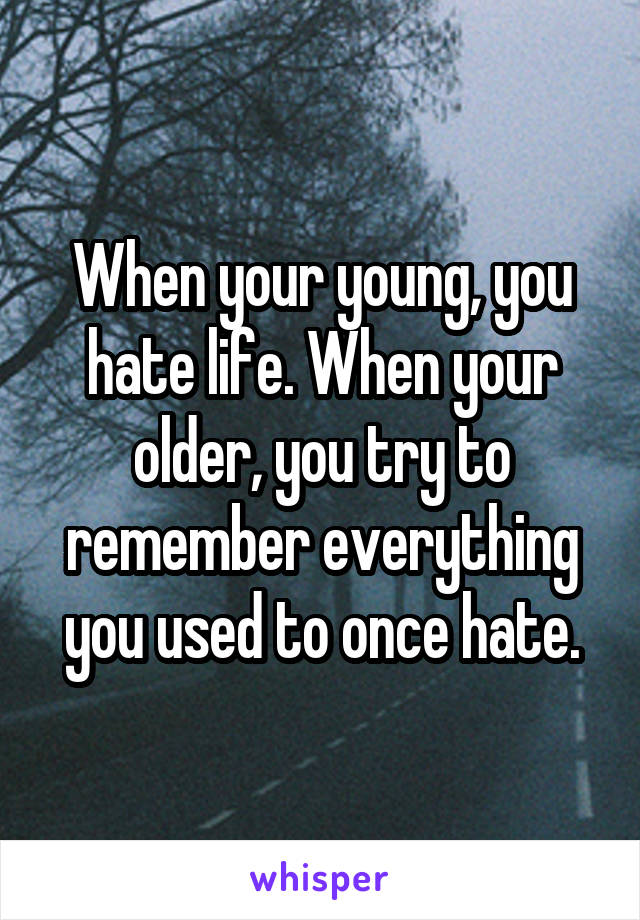 When your young, you hate life. When your older, you try to remember everything you used to once hate.