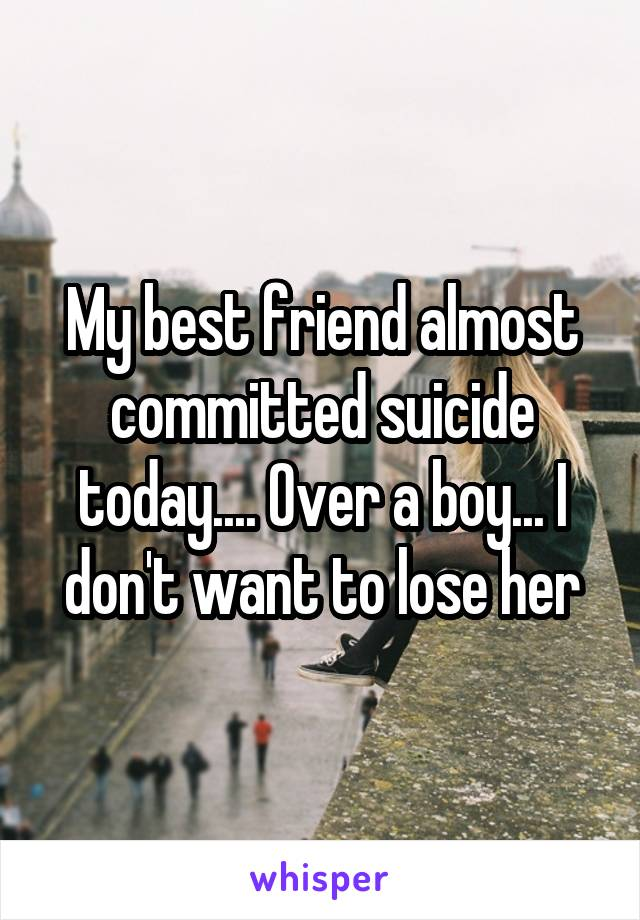 My best friend almost committed suicide today.... Over a boy... I don't want to lose her