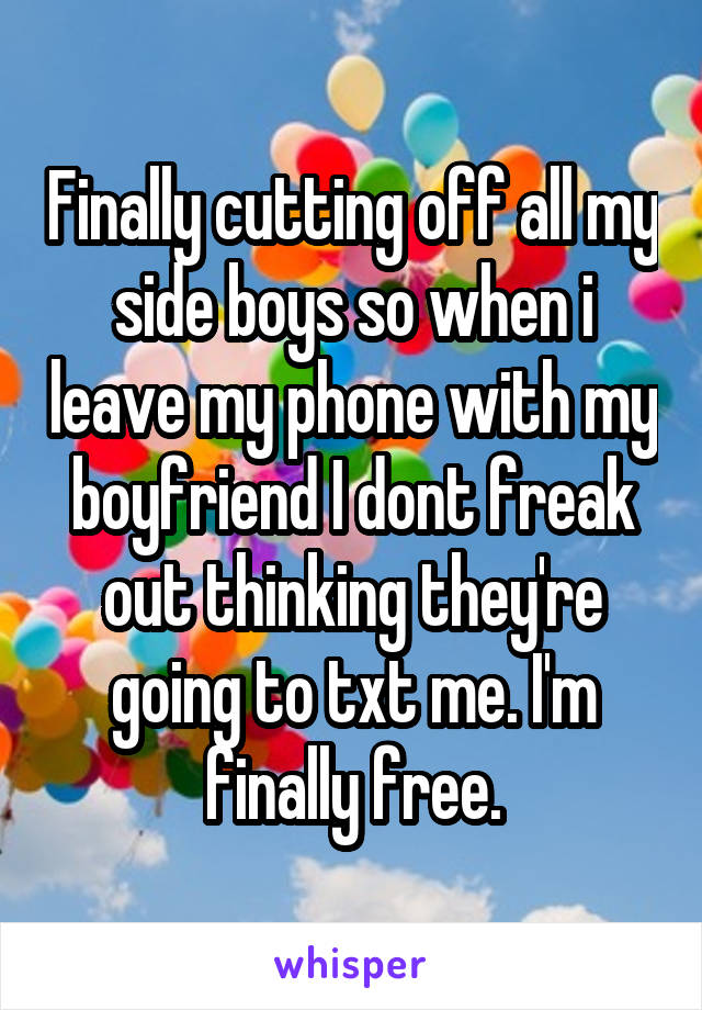 Finally cutting off all my side boys so when i leave my phone with my boyfriend I dont freak out thinking they're going to txt me. I'm finally free.
