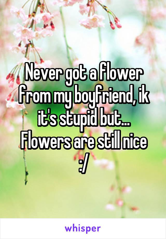 Never got a flower from my boyfriend, ik it's stupid but... Flowers are still nice :/