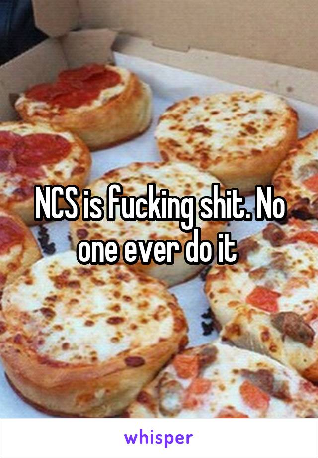 NCS is fucking shit. No one ever do it