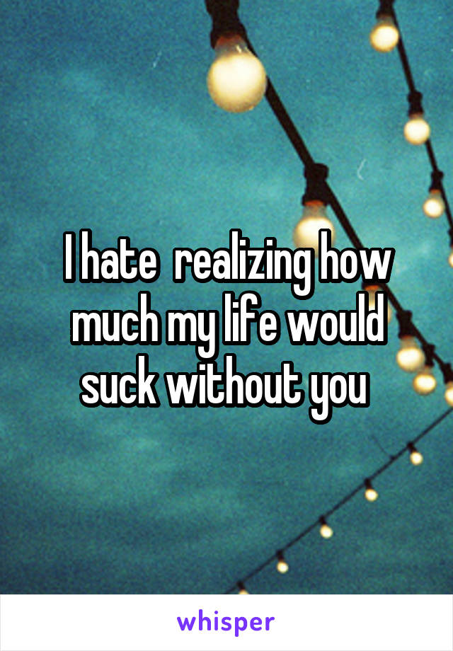 I hate  realizing how much my life would suck without you