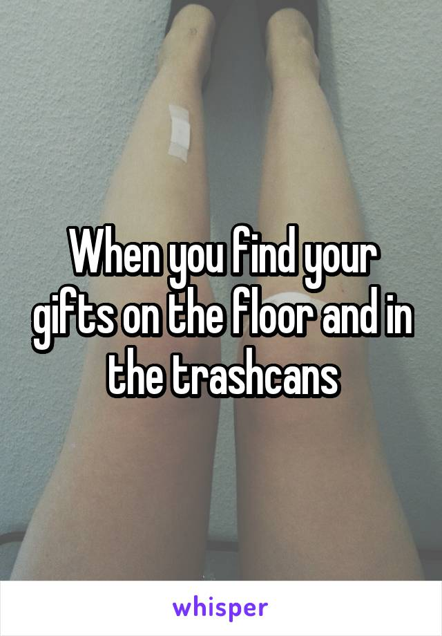 When you find your gifts on the floor and in the trashcans
