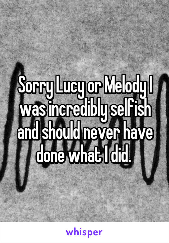 Sorry Lucy or Melody I was incredibly selfish and should never have done what I did.