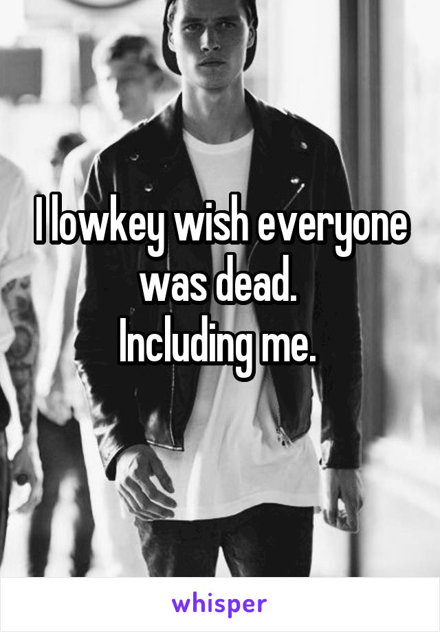 I lowkey wish everyone was dead.  Including me.